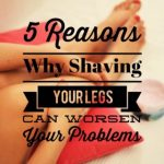 5 Reasons Why Shaving Your Legs Can Worsen Your Problems